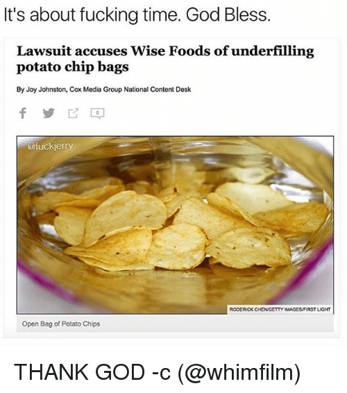 Fucking, God, and Desk: It's about fucking time. God Bless.  Lawsuit accuses Wise Foods of underfilling  potato chip bags  By Joy Johnston, Cox Media Group National Content Desk  @fuckierry  RODERICK CHENGETTY IMAGESFIRST LIGHT  Open Bag of Potato Chips THANK GOD -c (@whimfilm)