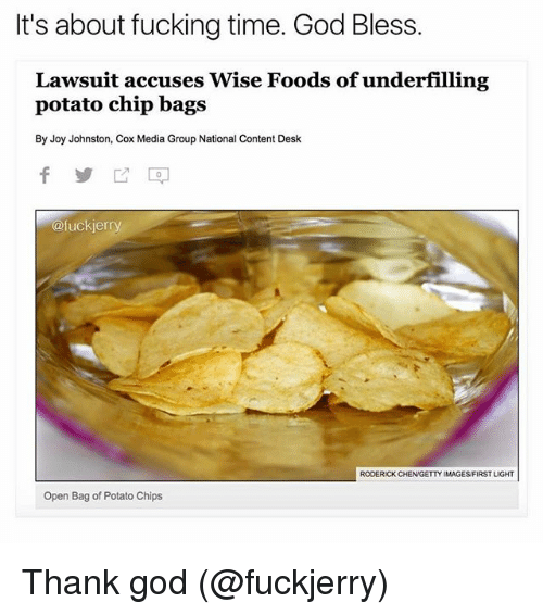 Fucking, God, and Ironic: It's about fucking time. God Bless.  Lawsuit accuses Wise Foods of underfilling  potato chip bags  By Joy Johnston, Cox Media Group National Content Desk  @fucker  RODERICK CHENGETTY IMAGES/FIRSTLIGHT  Open Bag of Potato Chips Thank god (@fuckjerry)