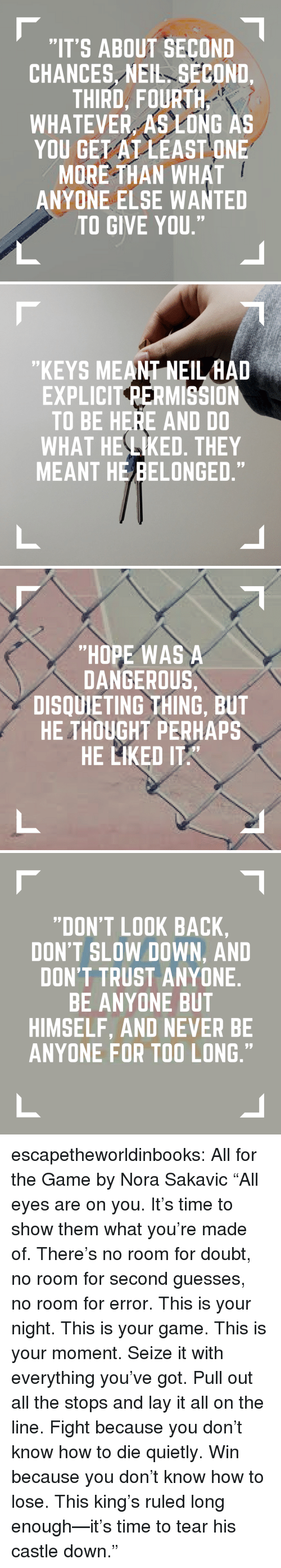 """nora: """"IT'S ABOUT SECOND  CHANCES NEIL SECOND.  THIRD, FOURTH  WHATEVER, AS LONG AS  YOU GET AT LEAST ONE  MORE THAN WHAT  ANYONE ELSE WANTED  TO GIVE YOU.""""   """"KEYS MEANT NEILHAD  EXPLICIT PERMISSION  TO BE HERE AND D0  WHAT HE LIKED. THEY  MEANT HE BELONGED,""""   """"HOPE WAS A  DANGEROUS  DISQUIETING THING, BUT  HE THOUGHT PERHAPS  HE LIKED ITA  97   """"DON'T LOOK BACK  DON'T SLOW DOWN, AND  DON'T TRUST ANYONE  BE ANYONE BUT  HIMSELF, AND NEVER BE  ANYONE FOR TOO LONG.""""  09  09 escapetheworldinbooks:  All for the Game by Nora Sakavic """"All eyes are on you. It's time to show them what you're made of. There's no room for doubt, no room for second guesses, no room for error. This is your night. This is your game. This is your moment. Seize it with everything you've got. Pull out all the stops and lay it all on the line. Fight because you don't know how to die quietly. Win because you don't know how to lose. This king's ruled long enough—it's time to tear his castle down."""""""