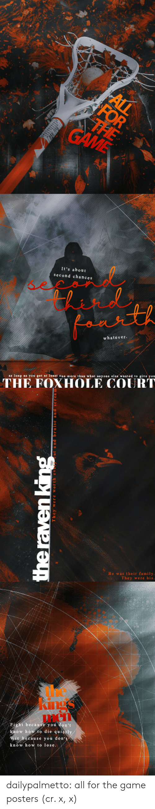 textures: It's about  second chances  whatever  as long as you get at leat oe more than what anyose elae waated to give yon  THE FOXHOLE COURT   He was their family  They were his   men  Fight because you don't  know how to die quie  Win because you don'  know how to lose. dailypalmetto:  all for the game posters (cr. x, x)