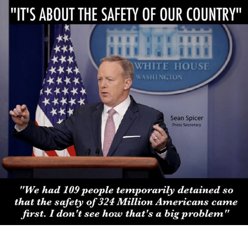 "Memes, 🤖, and Sean: ""IT'S ABOUT THE SAFETY OF OUR COUNTRY""  WHITE HOUSE  HK  WASHINGTON  Sean Spicer  Press Secretary  ""We had 109 people temporarily detained so  that the safety of 324 Million Americans came  first. I don't see how that's a big problem"""
