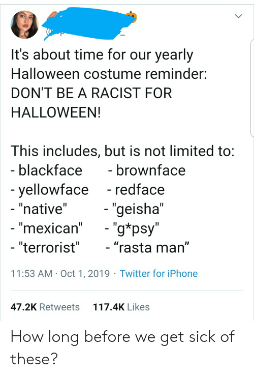 """rasta: It's about time for our yearly  Halloween costume reminder  DON'T BE A RACIST FOR  HALLOWEEN!  This includes, but is not limited to:  - blackface  - brownface  - redface  -yellowface  - """"native""""  - """"geisha""""  - """"g*psy""""  - """"mexican""""  - """"terrorist""""  - """"rasta man""""  11:53 AM Oct 1, 2019 Twitter for iPhone  117.4K Likes  47.2K Retweets How long before we get sick of these?"""