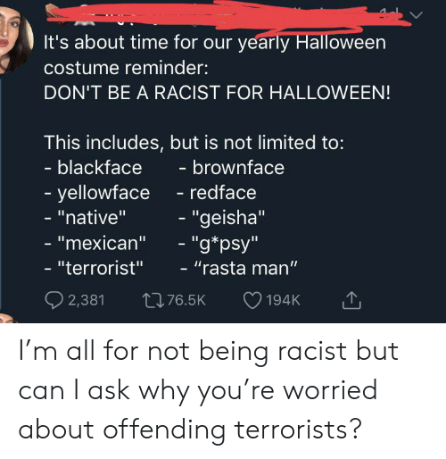 """rasta: It's about time for our yearly Halloween  costume reminder:  DON'T BE A RACIST FOR HALLOWEEN!  This includes, but is not limited to:  - blackface  - brownface  -yellowface  - """"native""""  - redface  - """"geisha""""  - """"g*psy""""  - """"mexican""""  - """"terrorist""""  - """"rasta man'""""  2,381  t76.5K  194K I'm all for not being racist but can I ask why you're worried about offending terrorists?"""