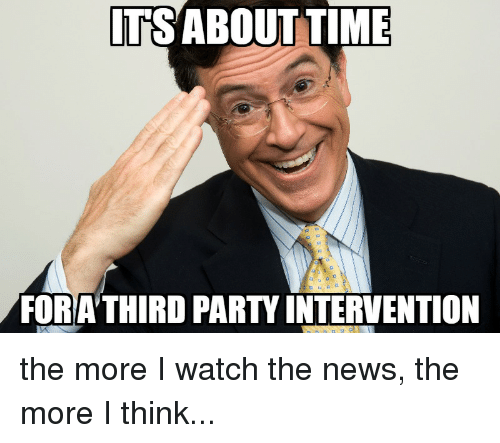 reddit: ITS ABOUT TIME  FORA THIRD PART INTERVENTION the more I watch the news, the more I think...