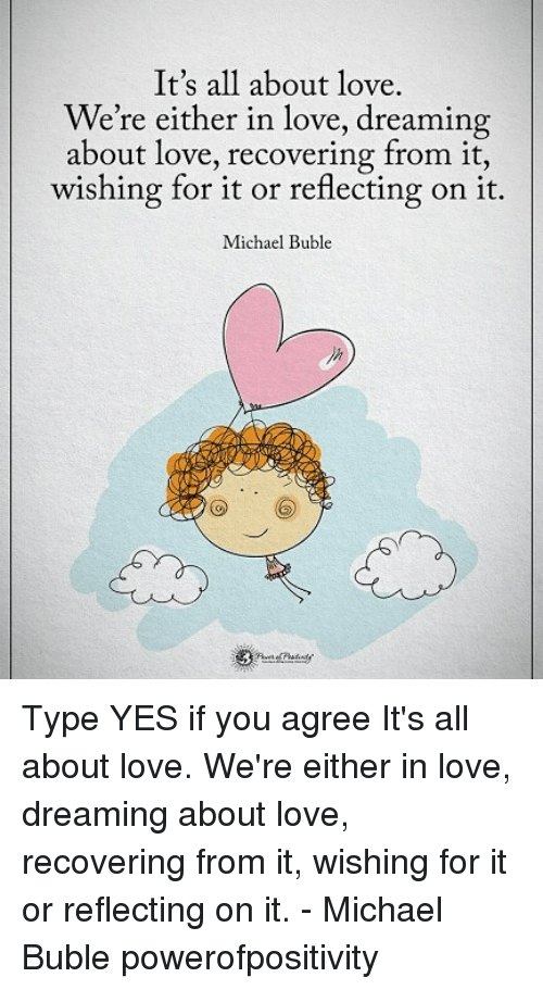 Michael Buble: It's all about love.  We're either in love, dreaming  about love, recovering trom it,  wishing for it or reflecting on it.  Michael Buble  ih Type YES if you agree It's all about love. We're either in love, dreaming about love, recovering from it, wishing for it or reflecting on it. - Michael Buble powerofpositivity