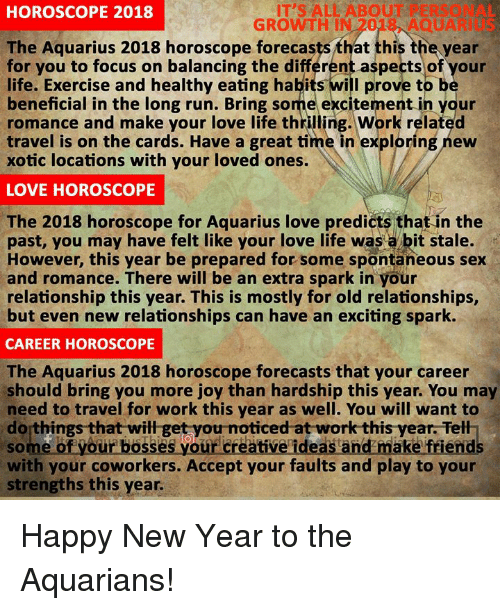maka: IT'S ALL ABOUT PERSONAL  GROWTH IN 2018, AQUARIUS  HOROSCOPE 2018  The Aquarius 2018 horoscope forecasts that this the year  or you to focus on balancing the différent aspects of your  life. Exercise and healthy eating habits will prove to b  beneficial in the long run. Bring some excitement in your  romance and make your love life thrilling. Work related  travel is on the cards. Have a great time in exploring new  xotic locations with your loved ones.  LOVE HOROSCOPE  The 2018 horoscope for Aquarius love predicts that in the  past, you may have felt like your love life was a bit stale.  However, this year be prepared for some spontaneous sex  and romance. There will be an extra spark in your  relationship this year. This is mostly for old relationships,  but even new relationships can have an exciting spark.  CAREER HOROSCOPE  The Aquarius 2018 horoscope forecasts that your career  should bring you more joy than hardship this year. You may  need to travel for work this year as well. You will want to  do things that will get you noticed at work this year. Tell  of your basses your creative ideas and maka friend  with your coworkers. Accept your faults and play to your  strengths this year Happy New Year to the Aquarians!