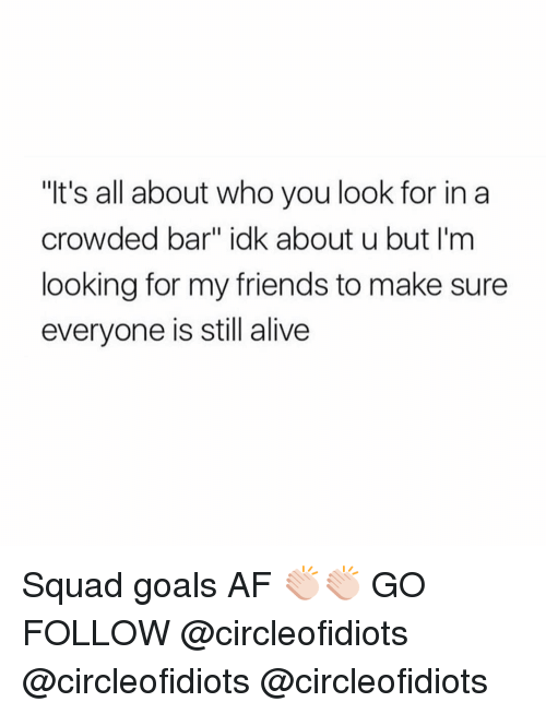 """Squad Goal: """"It's all about who you look for in a  crowded bar"""" idk about u but I'm  looking for my friends to make sure  everyone is still alive Squad goals AF 👏🏻👏🏻 GO FOLLOW @circleofidiots @circleofidiots @circleofidiots"""