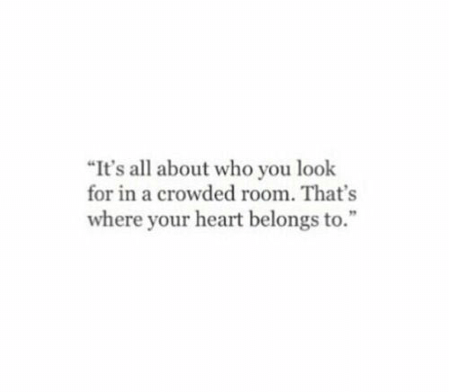"crowded: ""It's all about who you look  for in a crowded room. That's  where your heart belongs to."""