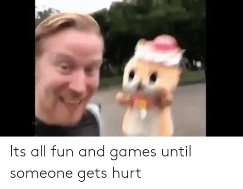 fun and games: Its all fun and games until someone gets hurt