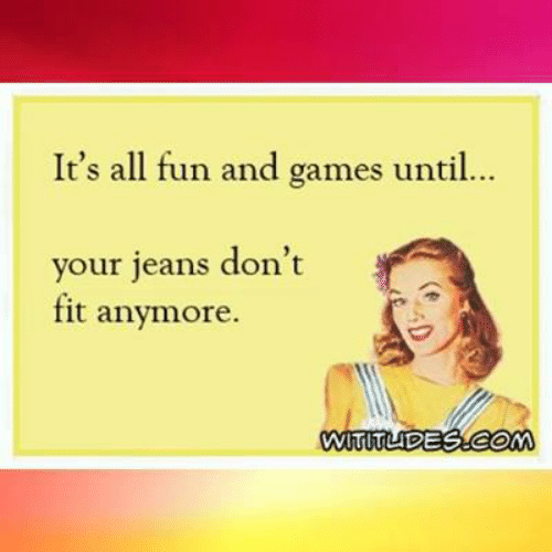 fun and games: It's all fun and games until.  ..  your jeans don't  fit anymore.