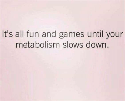 fun and games: It's all fun and games until your  metabolism slows down.