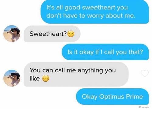 it's all good: It's all good sweetheart you  don't have to worry about me.  Sweetheart?  Is it okay if I call you that?  You can call me anything you  like  Okay Optimus Prime