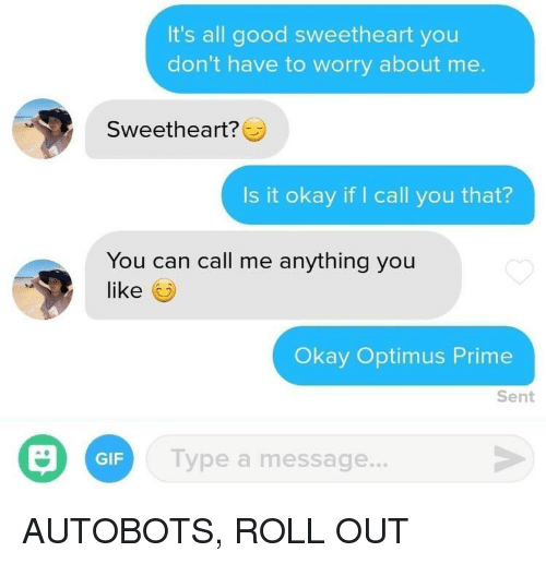it's all good: It's all good sweetheart you  don't have to worry about me.  Sweetheart?  Is it okay if I call you that?  You can call me anything you  like  Okay Optimus Prime  Sent  GIF  Type a message. AUTOBOTS, ROLL OUT