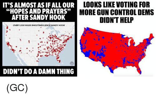 "sandy hook: IT'S ALMOST AS IF ALL OUR  LOOKS LIKE VOTING FOR  ""HOPES AND PRAYERS""  MORE GUN CONTROL DEMS  AFTER SANDY HOOK  DIDN'T HELP  OVER 1,000 MASS SHOOTINGS SINCE SANDY HOOK  DIDN'T DO A DAMN THING (GC)"