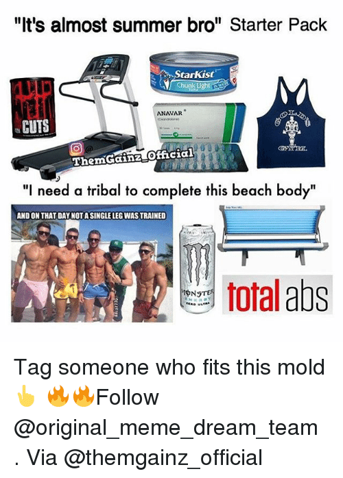 """Meme Dream Team: """"It's almost summer bro"""" Starter Pack  tarkist  ght  ANAVAR  CUTS  ThemGainz official  """"l need a tribal to complete this beach body  ANDON THAT DAY NOT A SINGLE LEGWASTRAINED  total  abs  pNSTER Tag someone who fits this mold 👆 🔥🔥Follow @original_meme_dream_team . Via @themgainz_official"""