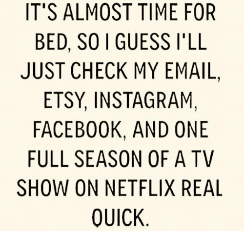 tv show: IT'S ALMOST TIME FOR  BED, SO I GUESS I'LL  JUST CHECK MY EMAIL,  ETSY, INSTAGRAM,  FACEBOOK, AND ONE  FULL SEASON OF A TV  SHOW ON NETFLIX REAL  QUICK