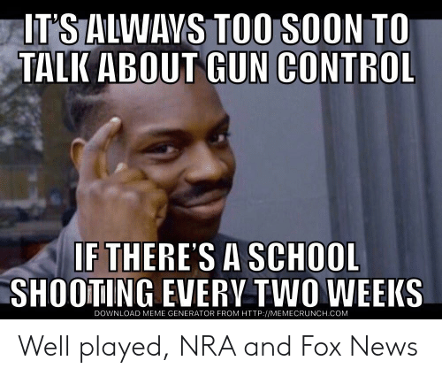 Memecrunch: IT'S ALWAVS TOO SOON TO  TALK ABOUT GUN CONTROL  IF THERES A SCHOOL  SHOOTING EVERV TWO WEEKS  DOWNLOAD MEME GENERATOR FROM HTTP://MEMECRUNCH.COM Well played, NRA and Fox News