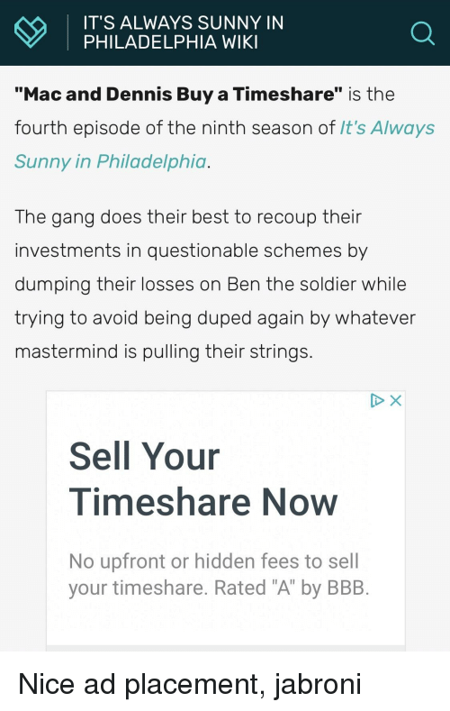 "timeshare: IT'S ALWAYS SUNNY IN  PHILADELPHIA WIKI  Mac and Dennis Buy a Timeshare"" is the  fourth episode of the ninth season of It's Always  Sunny in Philadelphia  The gang does their best to recoup their  investments in questionable schemes by  dumping their losses on Ben the soldier while  trying to avoid being duped again by Whatever  mastermind is pulling their strings  Sell Your  Timeshare Now  No upfront or hidden fees to sell  your timeshare. Rated ""A"" by BBB"