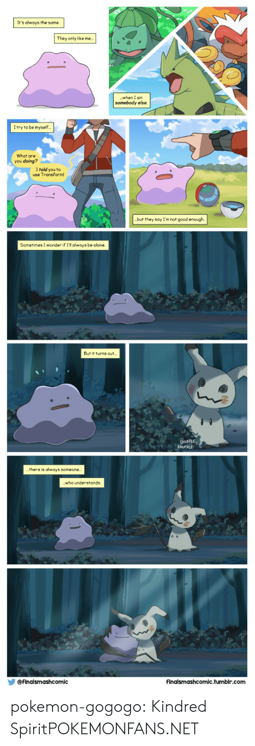 Pokemon: It's always the same  They only like me..  when I am  somebody else  ...  Itry to be myself.  What are  you doing?  I told you to  use Transform  .but they say I'm not good enough.  Sometimes I wonder if I'll always be alone  But it turns out..  SHUFFLE  SHUFFLE  there is always someone..  .who understands.  @finalsmashcomic  Finalsmashcomic.tumbir.com pokemon-gogogo:  Kindred SpiritPOKEMONFANS.NET