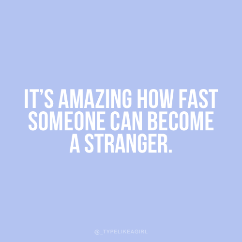 stranger: IT'S AMAZING HOW FAST  SOMEONE CAN BECOME  A STRANGER.  @_TYPELIKEAGIRL