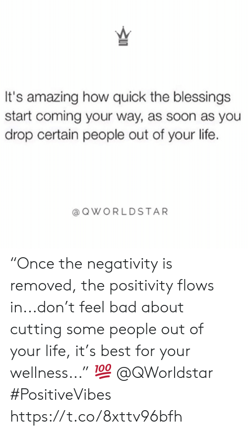 "cutting: It's amazing how quick the blessings  start coming your way, as soon as you  drop certain people out of your life.  QWORLDSTAR ""Once the negativity is removed, the positivity flows in...don't feel bad about cutting some people out of your life, it's best for your wellness..."" ? @QWorldstar #PositiveVibes https://t.co/8xttv96bfh"