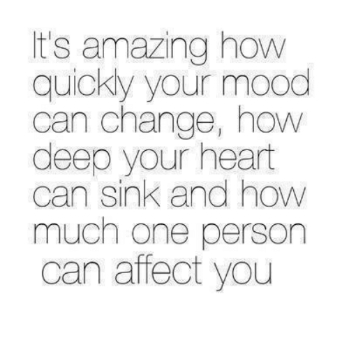 Mood, Relationships, and Affect: It's amazing how  quickly your mood  can change, how  deep your heart  can sink and how  much one person  can affect you