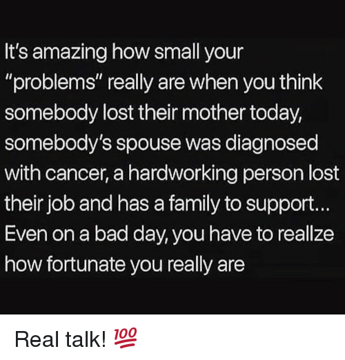 """Bad, Bad Day, and Family: It's amazing how small your  """"problems"""" really are when you think  somebody lost their mother today,  somebody's spouse was diagnosed  with cancer, a hardworking person lost  their job and has a family to support.  Even on a bad day, you have to reallze  how fortunate you really are Real talk! 💯"""