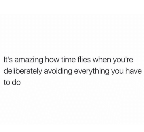 time flies: It's amazing how time flies when you're  deliberately avoiding everything you have  to do