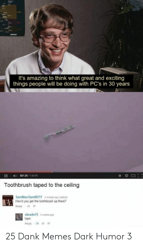 Dank Memes: It's amazing to think what great and exciting  things people will be doing with PC's in 30 years  021 25/100:05  Toothbrush taped to the ceiling  SamMan SamNDTY  3 weels ago (edited)  How'd you get the toothbrush up there?  Reply  xbradx11 3 weeks ago  tape  Reply 35 25 Dank Memes Dark Humor 3