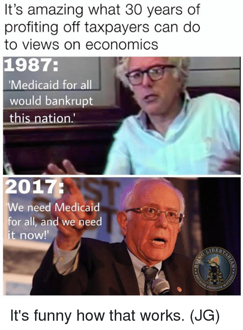 "Funny, Memes, and Amazing: It's amazing what 30 years of  profiting off taxpayers can do  to views on economics  1987:  Medicaid for all  would bankrupt  this nation.""  2017:  We need Medicaid  or all, and we peed  it now!  IBER  쏙! It's funny how that works. (JG)"