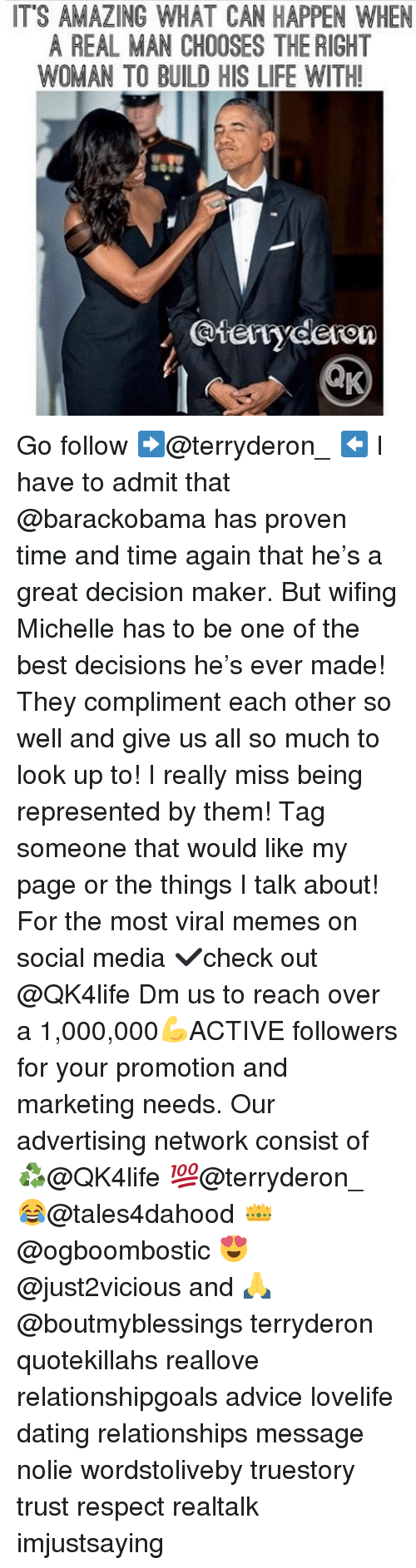 Advice, Dating, and Life: IT'S AMAZING WHAT CAN HAPPEN WHEN  A REAL MAN CHOOSES THE RIGHT  WOMAN TO BUILD HIS LIFE WITH! Go follow ➡@terryderon_ ⬅️ I have to admit that @barackobama has proven time and time again that he's a great decision maker. But wifing Michelle has to be one of the best decisions he's ever made! They compliment each other so well and give us all so much to look up to! I really miss being represented by them! Tag someone that would like my page or the things I talk about! For the most viral memes on social media ✔check out @QK4life Dm us to reach over a 1,000,000💪ACTIVE followers for your promotion and marketing needs. Our advertising network consist of ♻@QK4life 💯@terryderon_ 😂@tales4dahood 👑@ogboombostic 😍@just2vicious and 🙏@boutmyblessings terryderon quotekillahs reallove relationshipgoals advice lovelife dating relationships message nolie wordstoliveby truestory trust respect realtalk imjustsaying