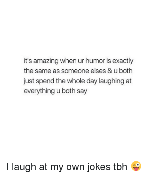 I Laugh At My Own Jokes: it's amazing when ur humor is exactly  the same as someone elses & u both  just spend the whole day laughing at  everything u both say I laugh at my own jokes tbh 😜