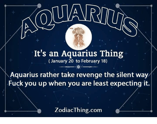 Fuck You, Revenge, and Aquarius: It's an Aquarius Thing  (January 20 to February 18)  /  \'  Aquarius rather take revenge the silent way  Fuck you up when you are least expecting it.  ZodiacThing.com