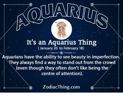 imperfection: It's an Aquarius Thing  January 20 to February 18)  Aquarians have the ability to see beauty in imperfection.  They always find a way to stand out from the crowd  (even though they often don't like being the  centre of attention).  ZodiacThing.com