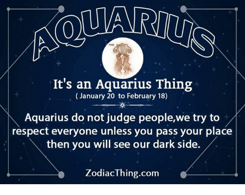 Dark Sided: It's an Aquarius Thing  (January 20 to February 18)  Aquarius do not judge people,we try to  respect everyone unless you pass your place  then you will see our dark side.  ZodiacThing.com