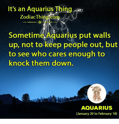 Aquarius, Zodiac, and Who: It's an Aquarius Thing  Zodiac Thi  Sometime Aquarius put walls  up, not to keep people out, but  to see who cares enough to  knock them down.  AQUARIUS  (January 20 to February 18)