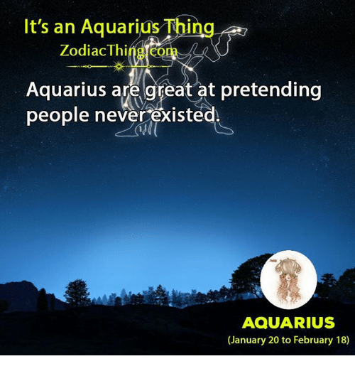 Aquarius, Zodiac, and Never: It's an Aquarius Thing  Zodiac Thing.com  Aquarius are great at pretending  people never existed.  AQUARIUS  (January 20 to February 18)