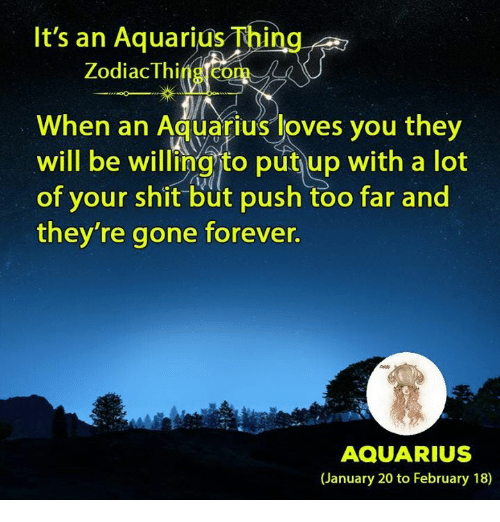 Shit, Aquarius, and Forever: It's an Aquarius Thing  Zodiac Thing.com  When an Aquarius loves you they  will be willingto put up with a lot  of your shit büt push too far and  they're gone forever.  AQUARIUS  (January 20 to February 18)