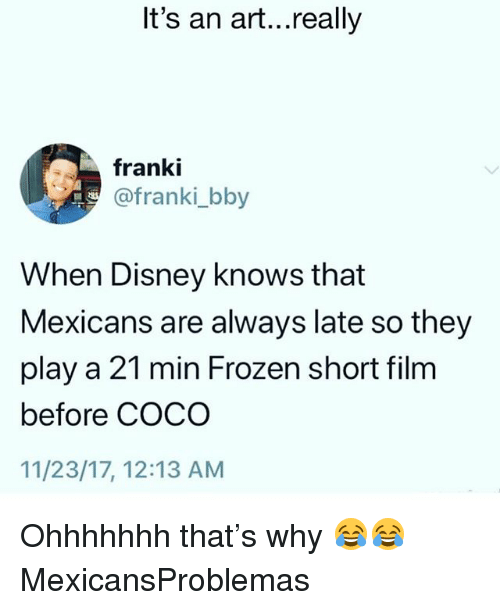 CoCo, Disney, and Frozen: It's an art...really  franki  @franki_bby  When Disney knows that  Mexicans are always late so they  play a 21 min Frozen short film  before COCO  11/23/17, 12:13 AM Ohhhhhhh that's why 😂😂 MexicansProblemas