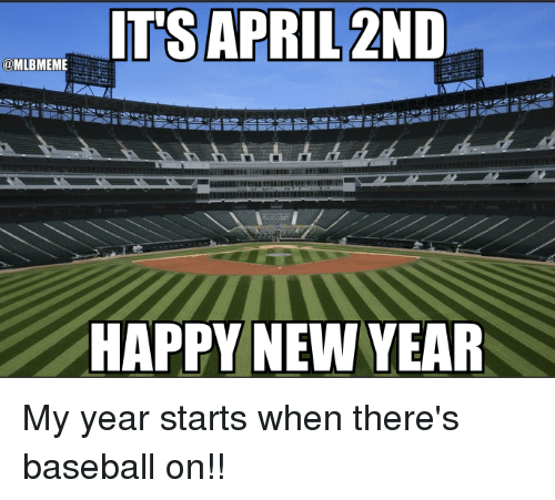 Baseball, Mlb, and New Year's: ITS APRIL 2ND  (CDMLBMEME  HAPPY NEW YEAR My year starts when there's baseball on!!