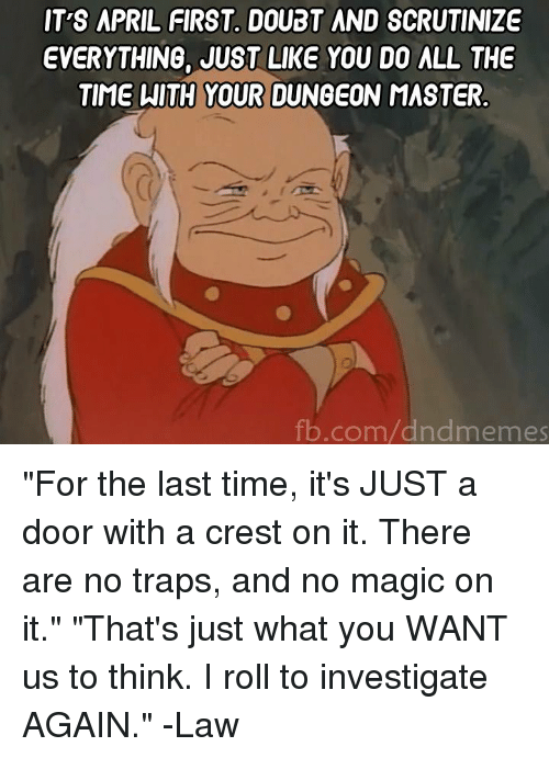 """Dungeon Master: IT'S APRIL FIRST DOUBT AND SCRUTINIZE  EVERYTHING, JUST LIKE YOU DO ALL THE  TIME WITH YOUR DUNGEON MASTER  fb.com/dndmemes """"For the last time, it's JUST a door with a crest on it. There are no traps, and no magic on it."""" """"That's just what you WANT us to think. I roll to investigate AGAIN.""""  -Law"""