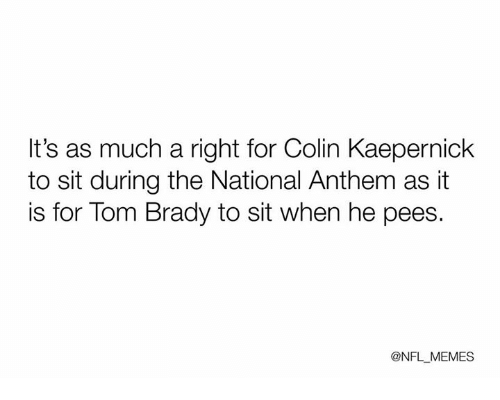 Colin Kaepernick, Meme, and Memes: It's as much a right for Colin Kaepernick  to sit during the National Anthem as it  is for Tom Brady to sit when he pees.  @NFL MEMES