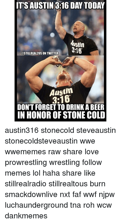 Memes, 🤖, and Tna: ITS AUSTIN 316 DAY TODAY  Austin  316  COSTILLREAL2US ON TWITTER  Austin  DON'T FORGET TO ORINKA BEER  IN HONOR OF STONE COLD austin316 stonecold steveaustin stonecoldsteveaustin wwe wwememes raw share love prowrestling wrestling follow memes lol haha share like stillrealradio stillrealtous burn smackdownlive nxt faf wwf njpw luchaunderground tna roh wcw dankmemes