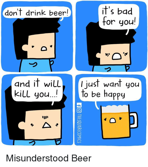 drinking beers: it's bad  don't drink beer  for you  and it wiLL  I just want you  to be happy  kill you Misunderstood Beer