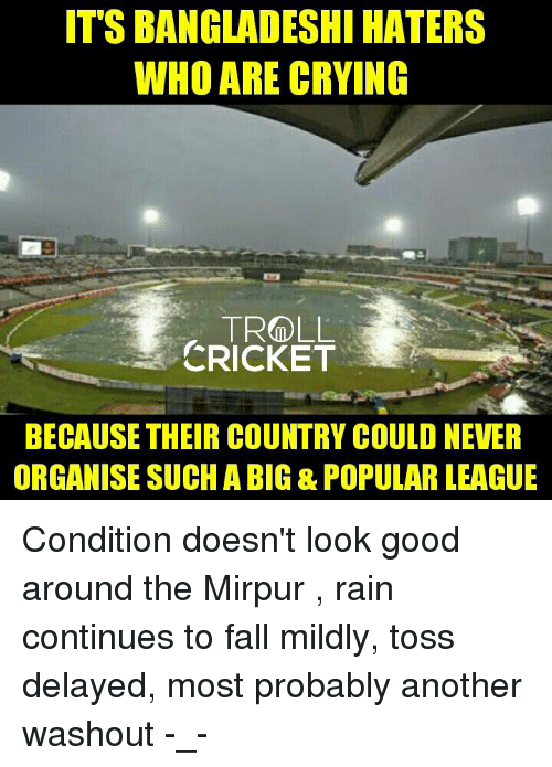Crying, Fall, and Memes: ITS BANGLADESHI HATERS  WHO ARE CRYING  TROLL  CRICKET  BECAUSE THEIR COUNTRY COULD NEVER  ORGANISE SUCH ABIG & POPULAR LEAGUE Condition doesn't look good around the Mirpur , rain continues to fall mildly, toss delayed, most probably another washout -_-  <finisher>