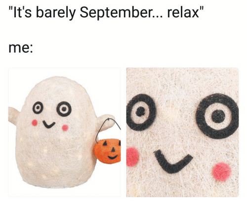 "September, Relax, and Barely: ""It's barely September... relax""  me:"