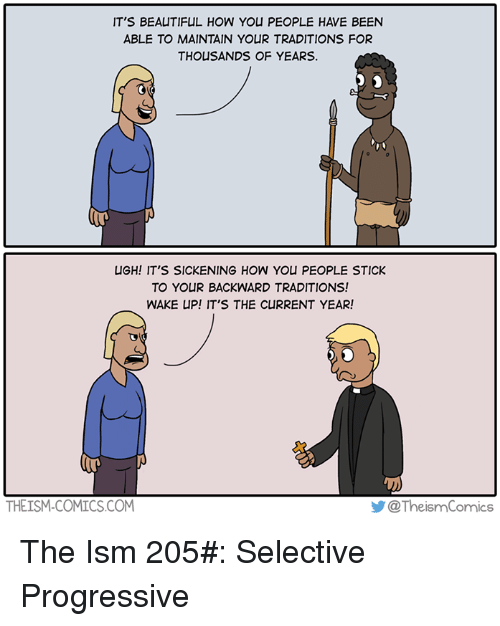 Beautiful, Memes, and Progressive: IT'S BEAUTIFUL HOW YOU PEOPLE HAVE BEEN  ABLE TO MAINTAIN YOUR TRADITIONS FOR  THOUSANDS OF YEARS.  UGH! IT'S SICKENING HOW YOU PEOPLE STICK  TO YOUR BACKWARD TRADITIONS!  WAKE UP! IT'S THE CURRENT YEAR!  THEISM-COMICS.COM  步@ TheismComics  @TheismComics The Ism 205#: Selective Progressive