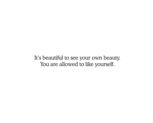 its beautiful: It's beautiful to see your own beauty.  You are allowed to like yourself.