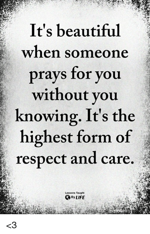 Beautiful, Life, and Memes: It's beautiful  when someone  prays for you  without you  knowing. It's the  highest form of  respect and care.  Lessons Taught  By LIFE <3