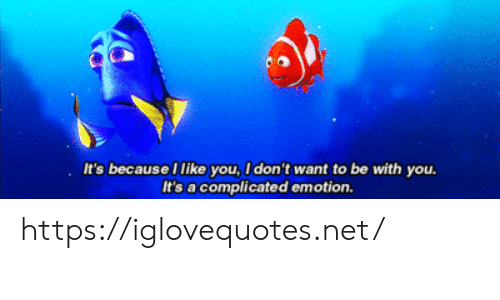 Emotion: It's because I like you, I don't want to be with you.  It's a complicated emotion. https://iglovequotes.net/